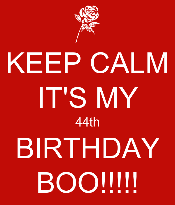 KEEP CALM IT'S MY 44th BIRTHDAY BOO!!!!!