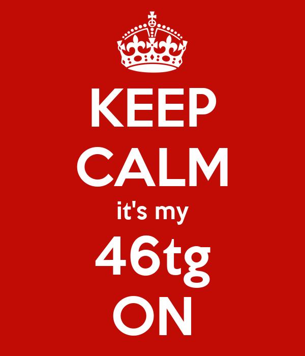 KEEP CALM it's my 46tg ON