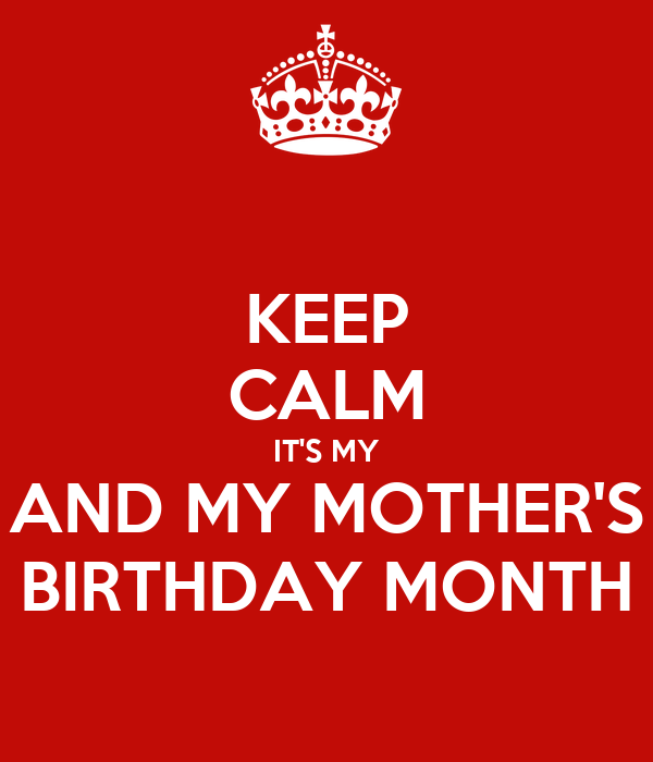 KEEP CALM IT'S MY AND MY MOTHER'S BIRTHDAY MONTH