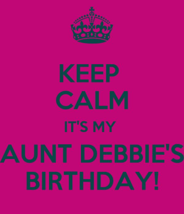 KEEP  CALM IT'S MY  AUNT DEBBIE'S BIRTHDAY!