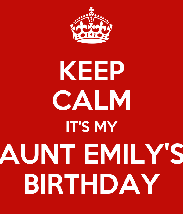 KEEP CALM IT'S MY AUNT EMILY'S BIRTHDAY