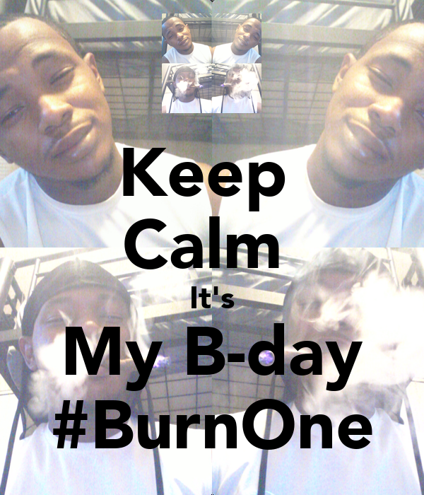 Keep  Calm  It's My B-day #BurnOne