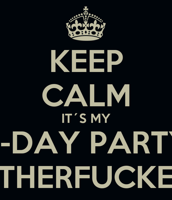 KEEP CALM IT´S MY B-DAY PARTY MOTHERFUCKERS !