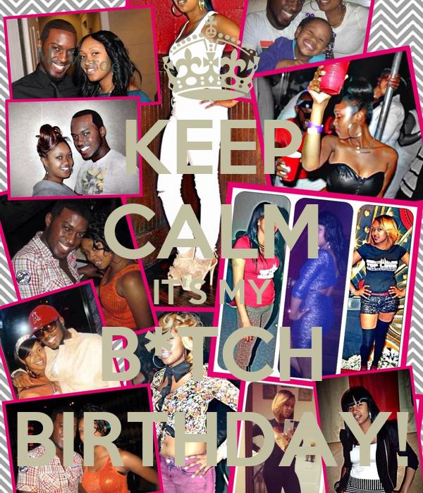 KEEP CALM IT'S MY B*TCH BIRTHDAY!