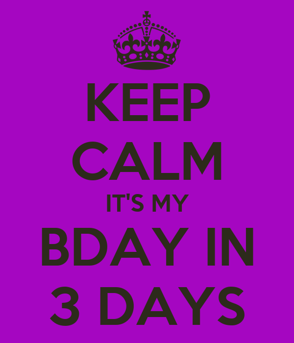 KEEP CALM IT'S MY BDAY IN 3 DAYS