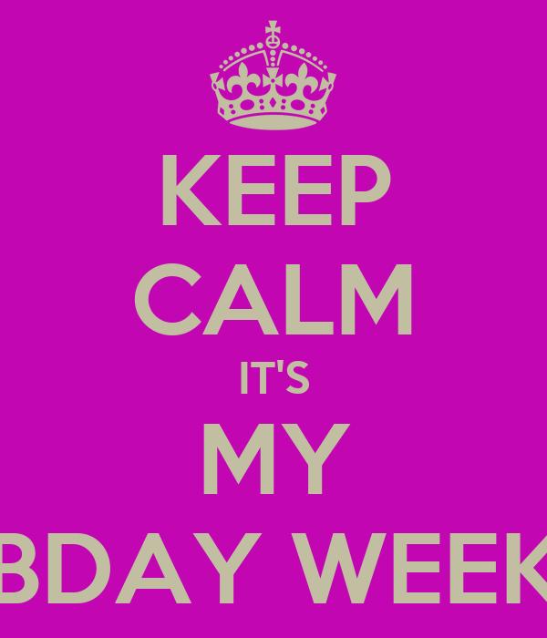 KEEP CALM IT'S MY BDAY WEEK