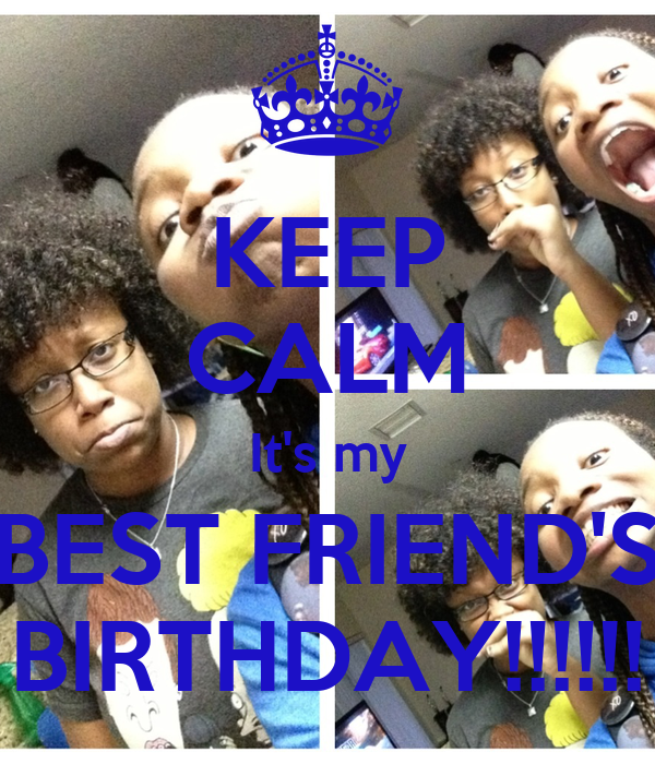 KEEP CALM It's my BEST FRIEND'S BIRTHDAY!!!!!!