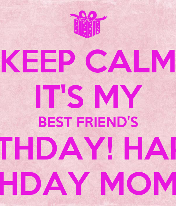 Keep Calm It S My Best Friend S Birthday Happy Birthday Mommy