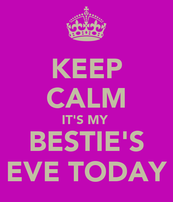 KEEP CALM IT'S MY  BESTIE'S EVE TODAY