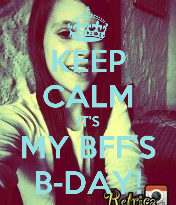 KEEP CALM IT'S MY BFF'S B-DAY!