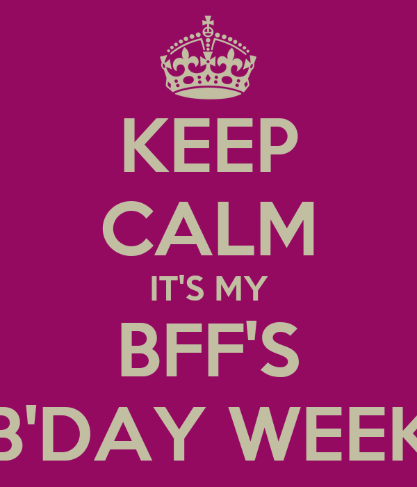 KEEP CALM IT'S MY BFF'S B'DAY WEEK