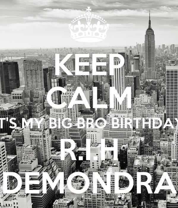 KEEP CALM IT'S MY BIG BRO BIRTHDAY R.I.H DEMONDRA