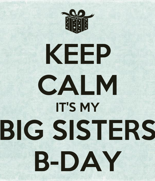 KEEP CALM IT'S MY BIG SISTERS B-DAY