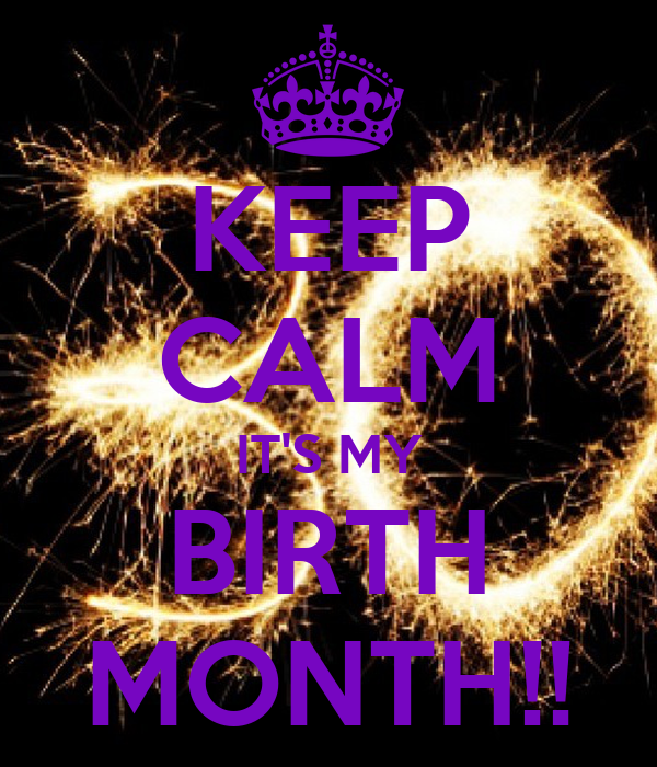 KEEP CALM IT'S MY BIRTH MONTH!!