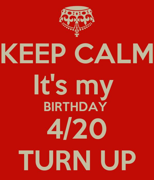 KEEP CALM It's my  BIRTHDAY  4/20 TURN UP