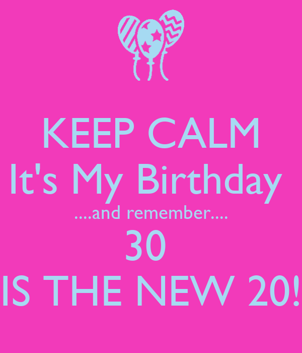 KEEP CALM It's My Birthday  ....and remember.... 30  IS THE NEW 20!