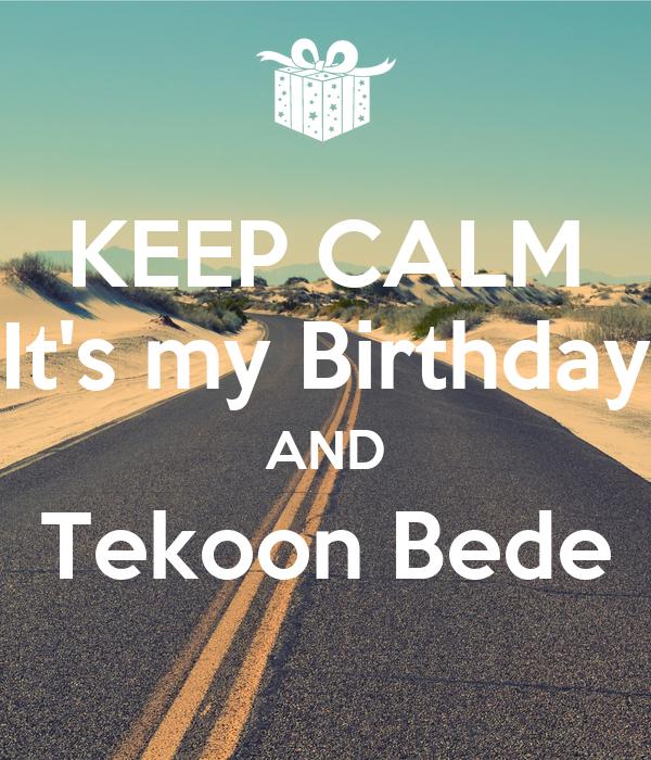 KEEP CALM It's my Birthday AND Tekoon Bede