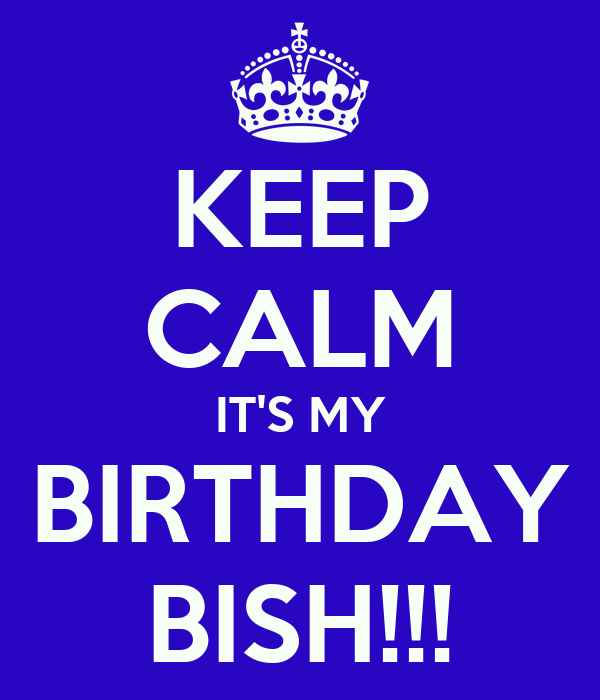 KEEP CALM IT'S MY BIRTHDAY BISH!!!