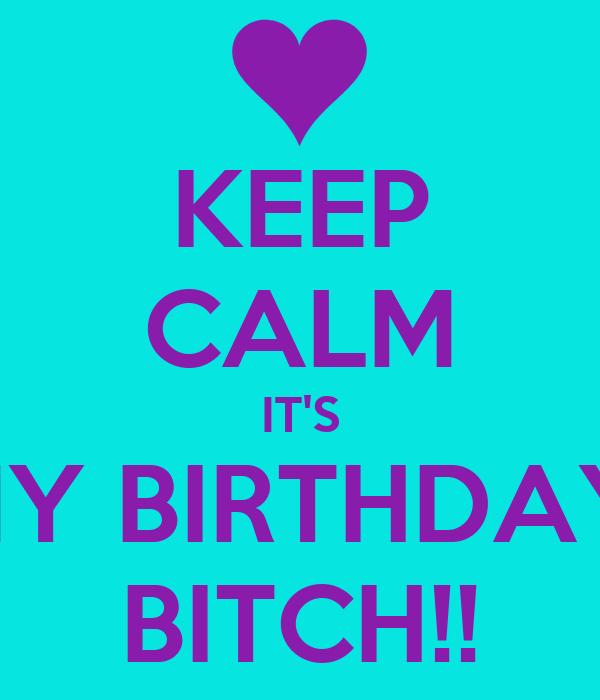 KEEP CALM IT'S MY BIRTHDAY  BITCH!!
