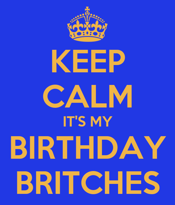 KEEP CALM IT'S MY  BIRTHDAY   BRITCHES