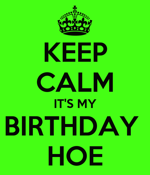 KEEP CALM IT'S MY BIRTHDAY  HOE