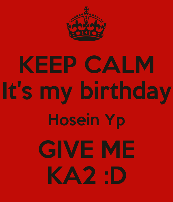 KEEP CALM It's my birthday Hosein Yp GIVE ME KA2 :D