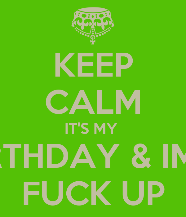 KEEP CALM IT'S MY  BIRTHDAY & IMA  FUCK UP