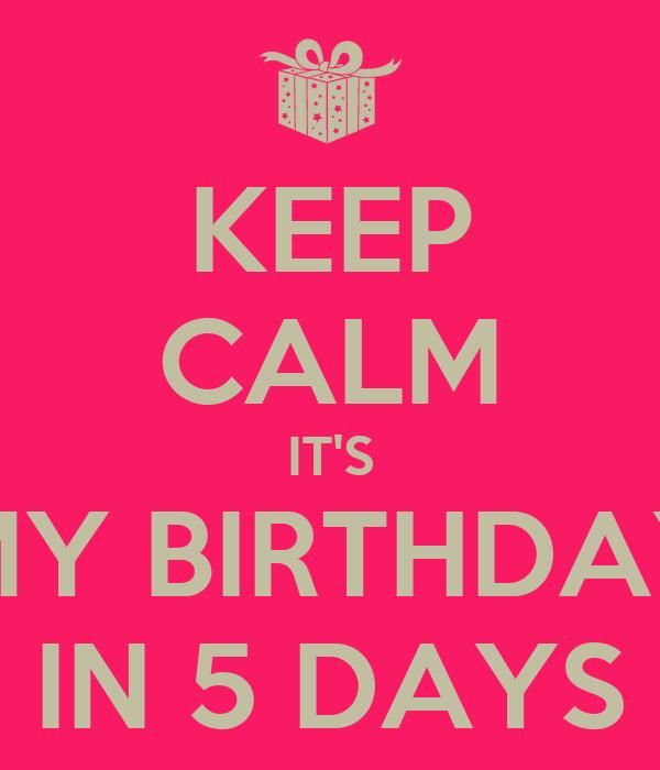 KEEP CALM IT'S MY BIRTHDAY IN 5 DAYS
