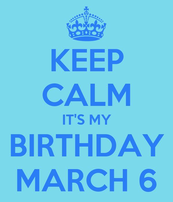 KEEP CALM IT'S MY BIRTHDAY MARCH 6