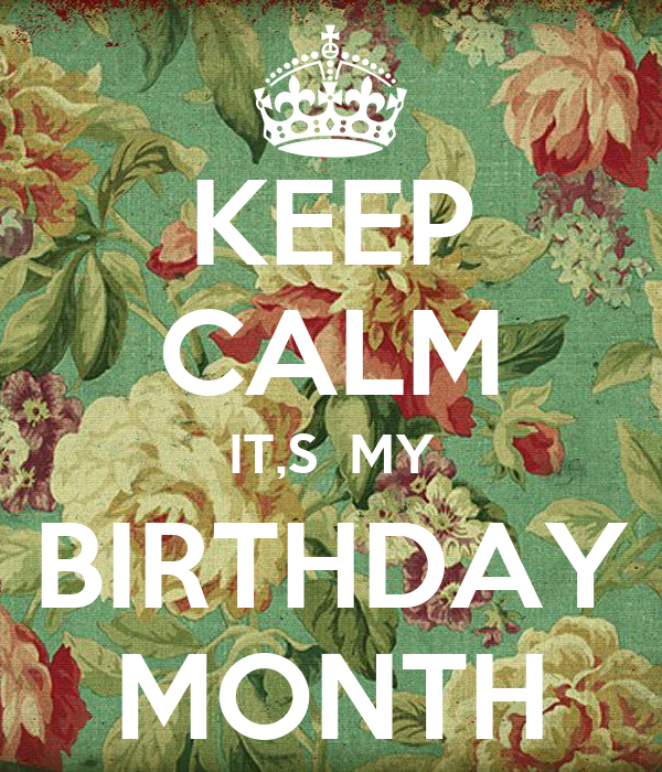 KEEP CALM IT,S  MY BIRTHDAY MONTH