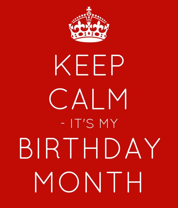 KEEP CALM - IT'S MY BIRTHDAY MONTH