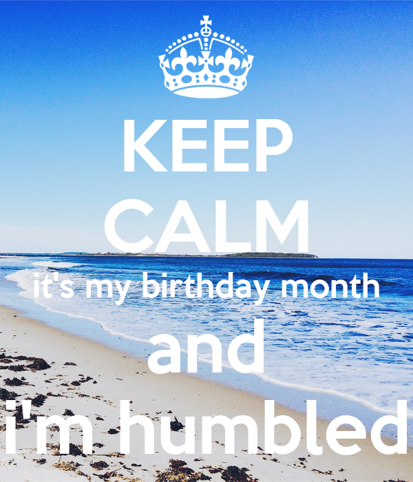 KEEP CALM it's my birthday month and i'm humbled