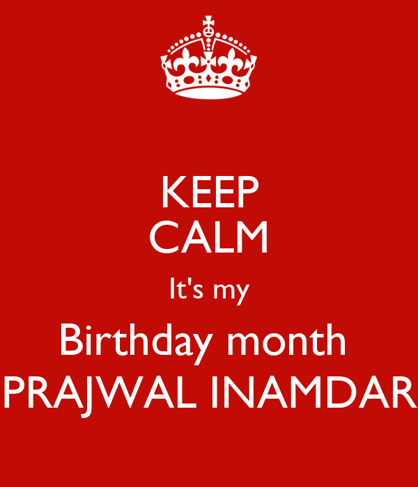 KEEP CALM It's my Birthday month  PRAJWAL INAMDAR