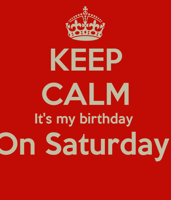 KEEP CALM It's my birthday  On Saturday