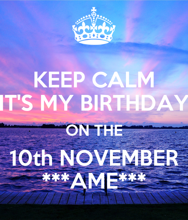 KEEP CALM IT'S MY BIRTHDAY ON THE 10th NOVEMBER ***AME***