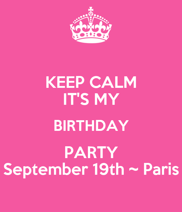 KEEP CALM ITu0027S MY BIRTHDAY PARTY September 19th ~ Paris