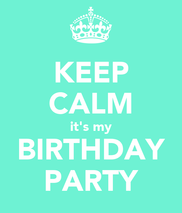 KEEP CALM it's my BIRTHDAY PARTY