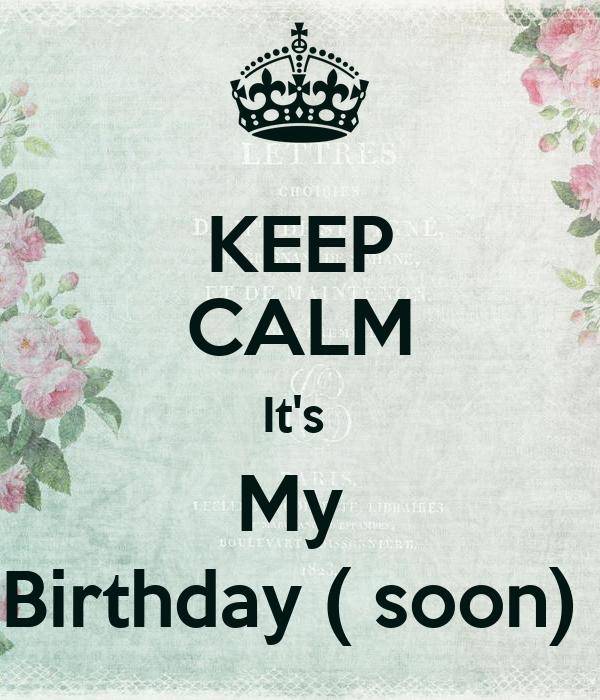 KEEP CALM It's  My  Birthday ( soon)