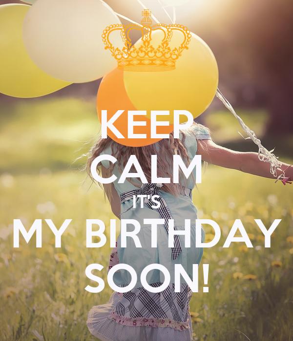 KEEP CALM IT'S MY BIRTHDAY SOON!