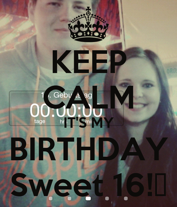 KEEP CALM IT'S MY BIRTHDAY Sweet 16!🎀