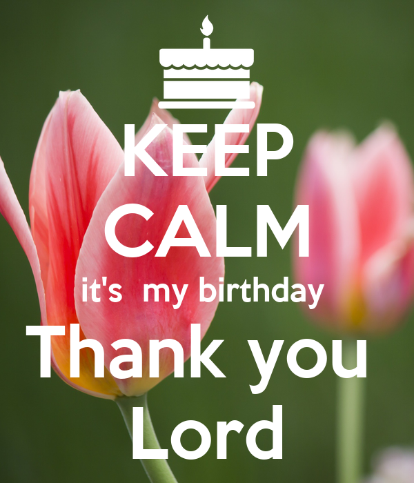 KEEP CALM it's  my birthday  Thank you  Lord