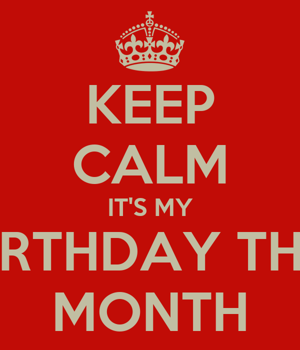 KEEP CALM IT'S MY BIRTHDAY THIS MONTH