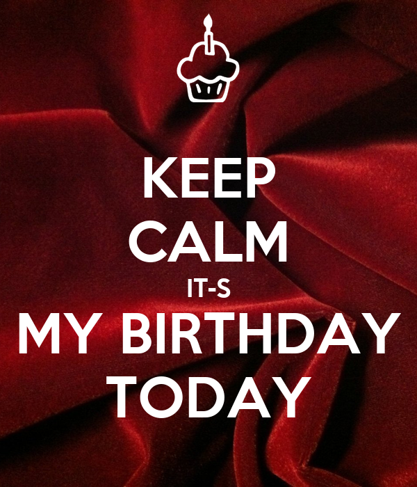 KEEP CALM IT-S MY BIRTHDAY TODAY