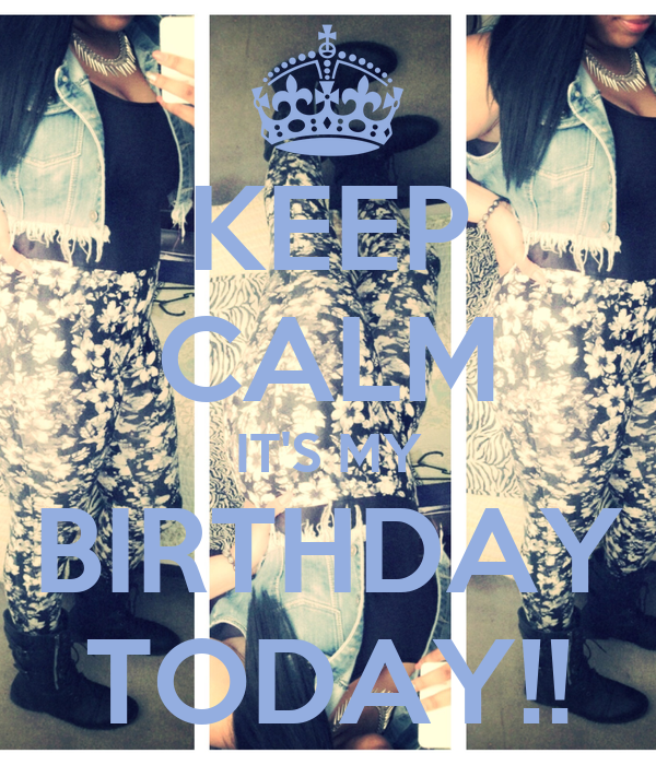 KEEP CALM IT'S MY BIRTHDAY TODAY!!