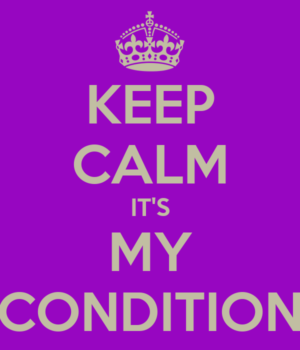 KEEP CALM IT'S MY CONDITION