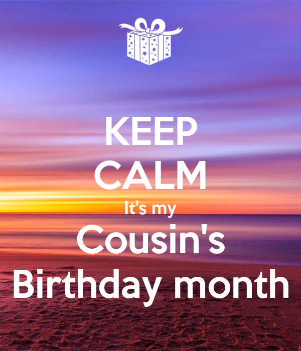 KEEP CALM It's my Cousin's Birthday month