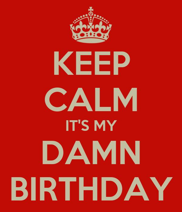 KEEP CALM IT'S MY DAMN BIRTHDAY