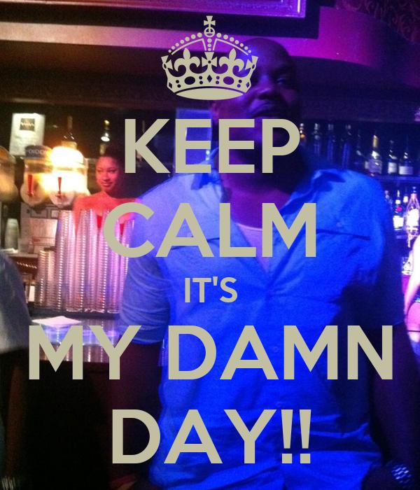 KEEP CALM IT'S MY DAMN DAY!!