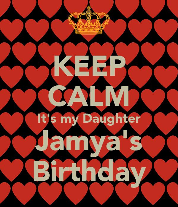 KEEP CALM It's my Daughter Jamya's Birthday
