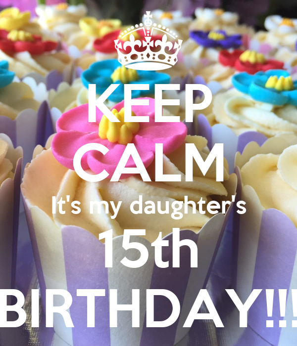 KEEP CALM It's my daughter's 15th BIRTHDAY!!!